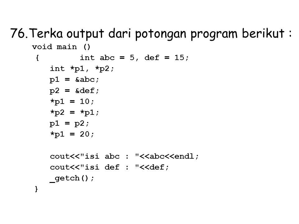 76.Terka output dari potongan program berikut : void main () { int abc = 5, def = 15; int *p1, *p2; p1 = &abc; p2 = &def; *p1 = 10; *p2 = *p1; p1 = p2; *p1 = 20; cout<< isi abc : <<abc<<endl; cout<< isi def : <<def; _getch(); }