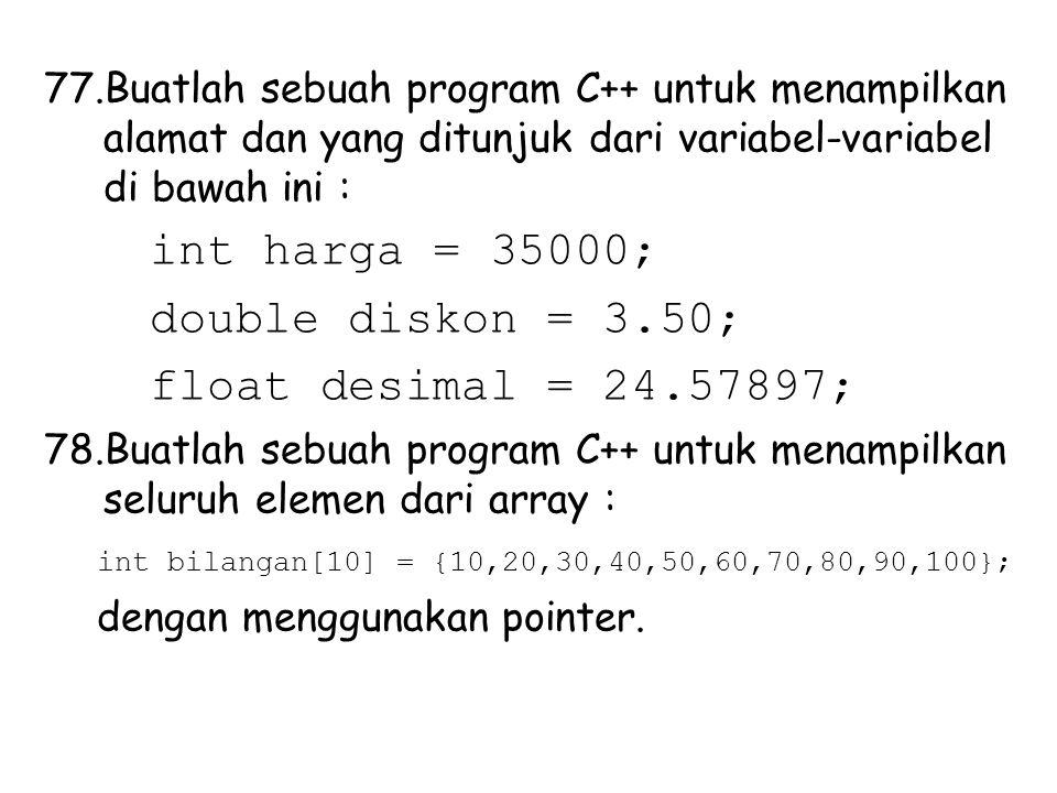 77.Buatlah sebuah program C++ untuk menampilkan alamat dan yang ditunjuk dari variabel-variabel di bawah ini : int harga = 35000; double diskon = 3.50; float desimal = 24.57897; 78.Buatlah sebuah program C++ untuk menampilkan seluruh elemen dari array : int bilangan[10] = {10,20,30,40,50,60,70,80,90,100}; dengan menggunakan pointer.