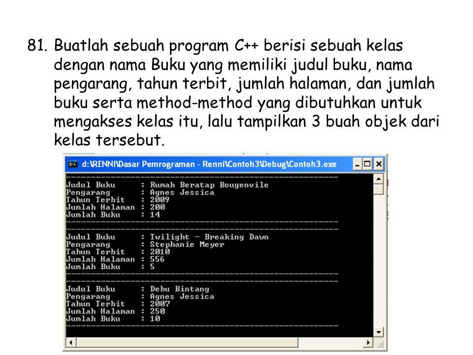 81.Buatlah sebuah program C++ berisi sebuah kelas dengan nama Buku yang memiliki judul buku, nama pengarang, tahun terbit, jumlah halaman, dan jumlah buku serta method-method yang dibutuhkan untuk mengakses kelas itu, lalu tampilkan 3 buah objek dari kelas tersebut.