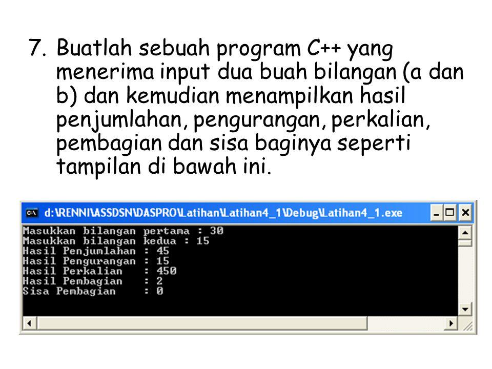 7.Buatlah sebuah program C++ yang menerima input dua buah bilangan (a dan b) dan kemudian menampilkan hasil penjumlahan, pengurangan, perkalian, pemba