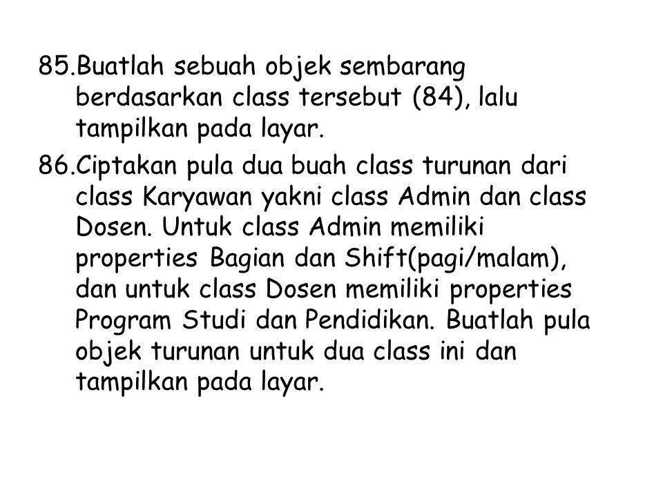 85.Buatlah sebuah objek sembarang berdasarkan class tersebut (84), lalu tampilkan pada layar. 86.Ciptakan pula dua buah class turunan dari class Karya