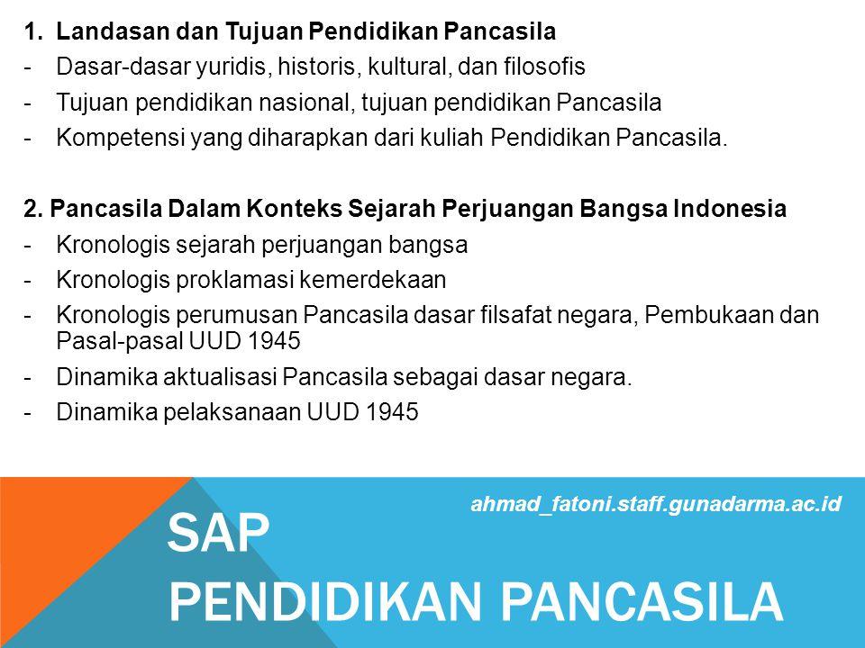 SAP PENDIDIKAN PANCASILA 1.Landasan dan Tujuan Pendidikan Pancasila -Dasar-dasar yuridis, historis, kultural, dan filosofis -Tujuan pendidikan nasional, tujuan pendidikan Pancasila -Kompetensi yang diharapkan dari kuliah Pendidikan Pancasila.