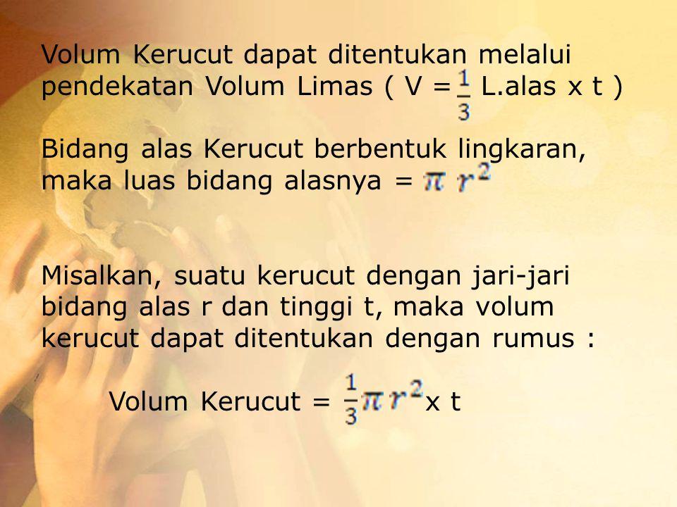 Volum Kerucut dapat ditentukan melalui pendekatan Volum Limas ( V = L.alas x t ) Bidang alas Kerucut berbentuk lingkaran, maka luas bidang alasnya = M
