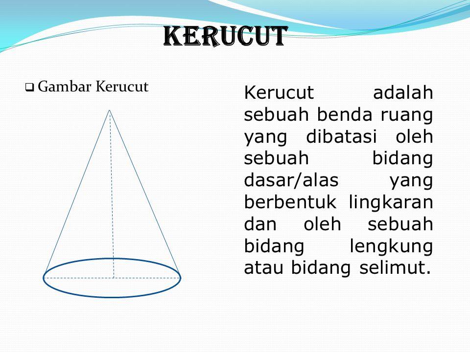 KERUCUT Kerucut adalah sebuah benda ruang yang dibatasi oleh sebuah bidang dasar/alas yang berbentuk lingkaran dan oleh sebuah bidang lengkung atau bi