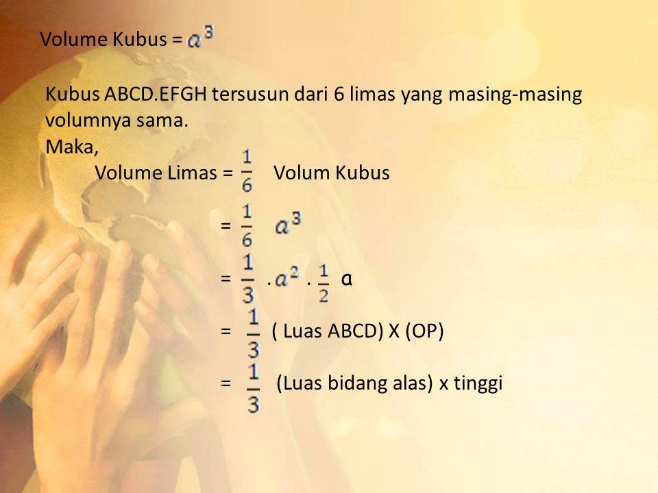 Volume Kubus = Kubus ABCD.EFGH tersusun dari 6 limas yang masing-masing volumnya sama. Maka, Volume Limas = Volum Kubus = =.. a = ( Luas ABCD) X (OP)