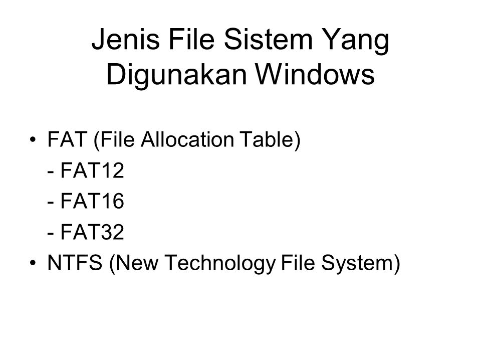 Jenis File Sistem Yang Digunakan Windows FAT (File Allocation Table) - FAT12 - FAT16 - FAT32 NTFS (New Technology File System)