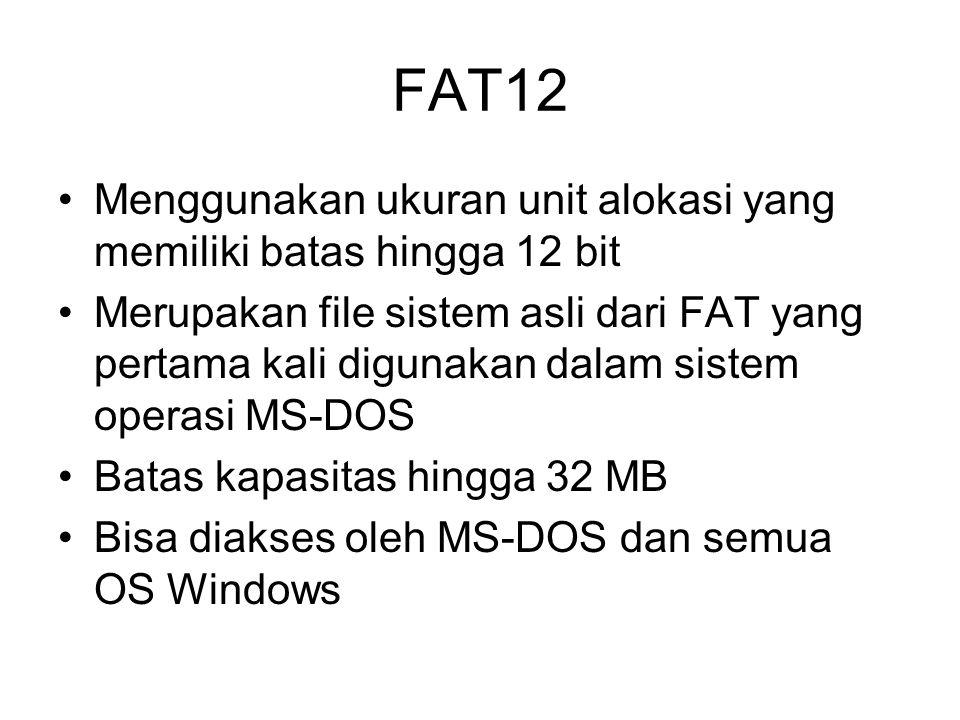 FAT12 Menggunakan ukuran unit alokasi yang memiliki batas hingga 12 bit Merupakan file sistem asli dari FAT yang pertama kali digunakan dalam sistem operasi MS-DOS Batas kapasitas hingga 32 MB Bisa diakses oleh MS-DOS dan semua OS Windows