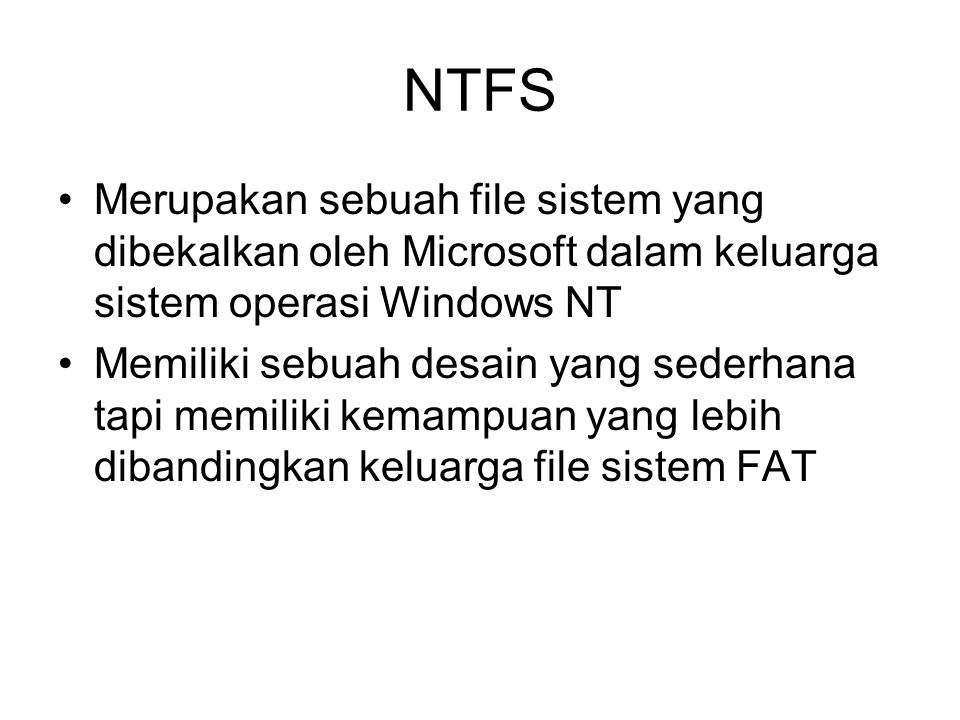 NTFS Merupakan sebuah file sistem yang dibekalkan oleh Microsoft dalam keluarga sistem operasi Windows NT Memiliki sebuah desain yang sederhana tapi memiliki kemampuan yang lebih dibandingkan keluarga file sistem FAT