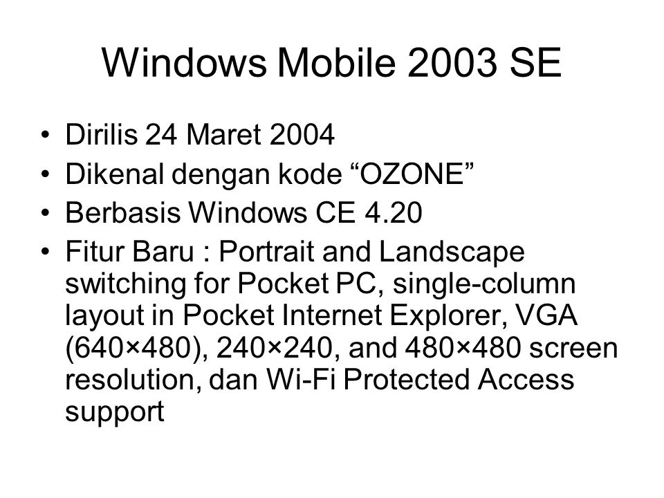 Windows Mobile 2003 SE Dirilis 24 Maret 2004 Dikenal dengan kode OZONE Berbasis Windows CE 4.20 Fitur Baru : Portrait and Landscape switching for Pocket PC, single-column layout in Pocket Internet Explorer, VGA (640×480), 240×240, and 480×480 screen resolution, dan Wi-Fi Protected Access support