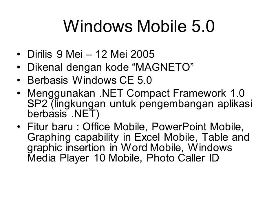 Windows Mobile 5.0 Dirilis 9 Mei – 12 Mei 2005 Dikenal dengan kode MAGNETO Berbasis Windows CE 5.0 Menggunakan.NET Compact Framework 1.0 SP2 (lingkungan untuk pengembangan aplikasi berbasis.NET) Fitur baru : Office Mobile, PowerPoint Mobile, Graphing capability in Excel Mobile, Table and graphic insertion in Word Mobile, Windows Media Player 10 Mobile, Photo Caller ID