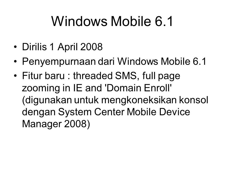 Windows Mobile 6.1 Dirilis 1 April 2008 Penyempurnaan dari Windows Mobile 6.1 Fitur baru : threaded SMS, full page zooming in IE and 'Domain Enroll' (