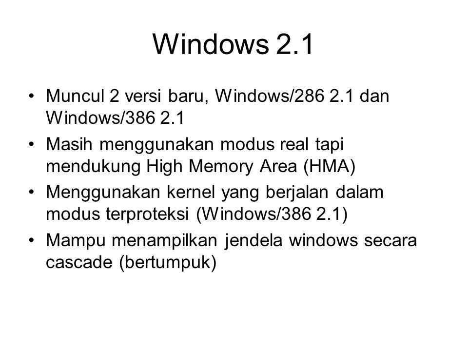 Windows 2.1 Muncul 2 versi baru, Windows/286 2.1 dan Windows/386 2.1 Masih menggunakan modus real tapi mendukung High Memory Area (HMA) Menggunakan kernel yang berjalan dalam modus terproteksi (Windows/386 2.1) Mampu menampilkan jendela windows secara cascade (bertumpuk)