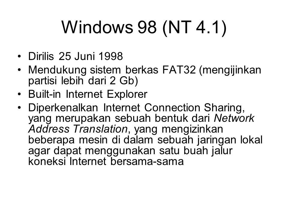 Windows 98 (NT 4.1) Dirilis 25 Juni 1998 Mendukung sistem berkas FAT32 (mengijinkan partisi lebih dari 2 Gb) Built-in Internet Explorer Diperkenalkan Internet Connection Sharing, yang merupakan sebuah bentuk dari Network Address Translation, yang mengizinkan beberapa mesin di dalam sebuah jaringan lokal agar dapat menggunakan satu buah jalur koneksi Internet bersama-sama