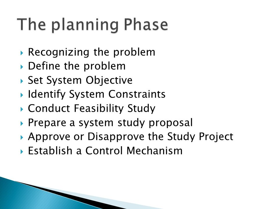  Recognizing the problem  Define the problem  Set System Objective  Identify System Constraints  Conduct Feasibility Study  Prepare a system study proposal  Approve or Disapprove the Study Project  Establish a Control Mechanism