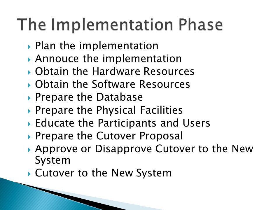  Plan the implementation  Annouce the implementation  Obtain the Hardware Resources  Obtain the Software Resources  Prepare the Database  Prepare the Physical Facilities  Educate the Participants and Users  Prepare the Cutover Proposal  Approve or Disapprove Cutover to the New System  Cutover to the New System