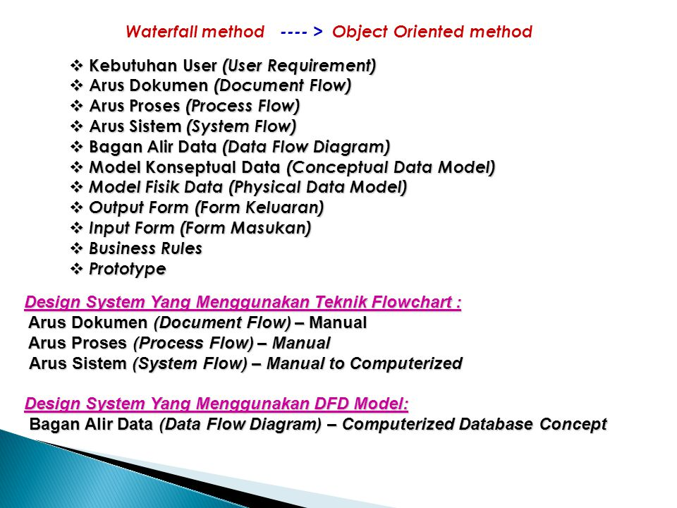 Waterfall method ---- > Object Oriented method  Kebutuhan User (User Requirement)  Arus Dokumen (Document Flow)  Arus Proses (Process Flow)  Arus Sistem (System Flow)  Bagan Alir Data (Data Flow Diagram)  Model Konseptual Data (Conceptual Data Model)  Model Fisik Data (Physical Data Model)  Output Form (Form Keluaran)  Input Form (Form Masukan)  Business Rules  Prototype Design System Yang Menggunakan Teknik Flowchart : Arus Dokumen (Document Flow) – Manual Arus Dokumen (Document Flow) – Manual Arus Proses (Process Flow) – Manual Arus Proses (Process Flow) – Manual Arus Sistem (System Flow) – Manual to Computerized Arus Sistem (System Flow) – Manual to Computerized Design System Yang Menggunakan DFD Model: Bagan Alir Data (Data Flow Diagram) – Computerized Database Concept Bagan Alir Data (Data Flow Diagram) – Computerized Database Concept