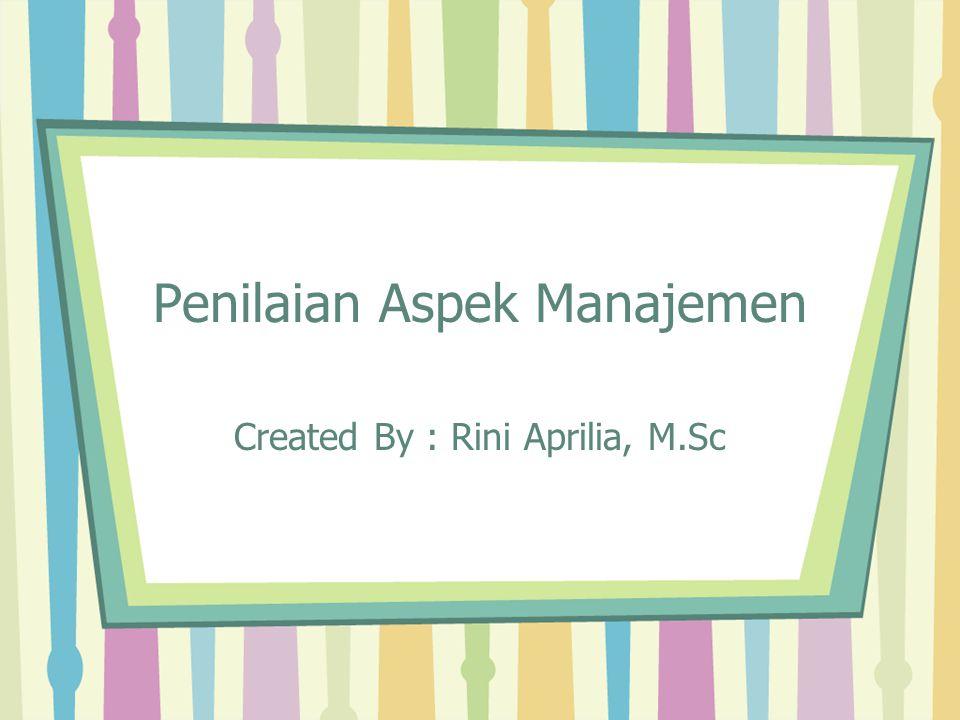 Penilaian Aspek Manajemen Created By : Rini Aprilia, M.Sc