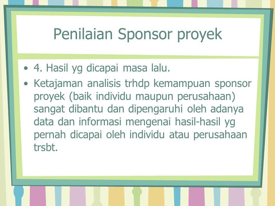 Penilaian Sponsor proyek 4. Hasil yg dicapai masa lalu. Ketajaman analisis trhdp kemampuan sponsor proyek (baik individu maupun perusahaan) sangat dib
