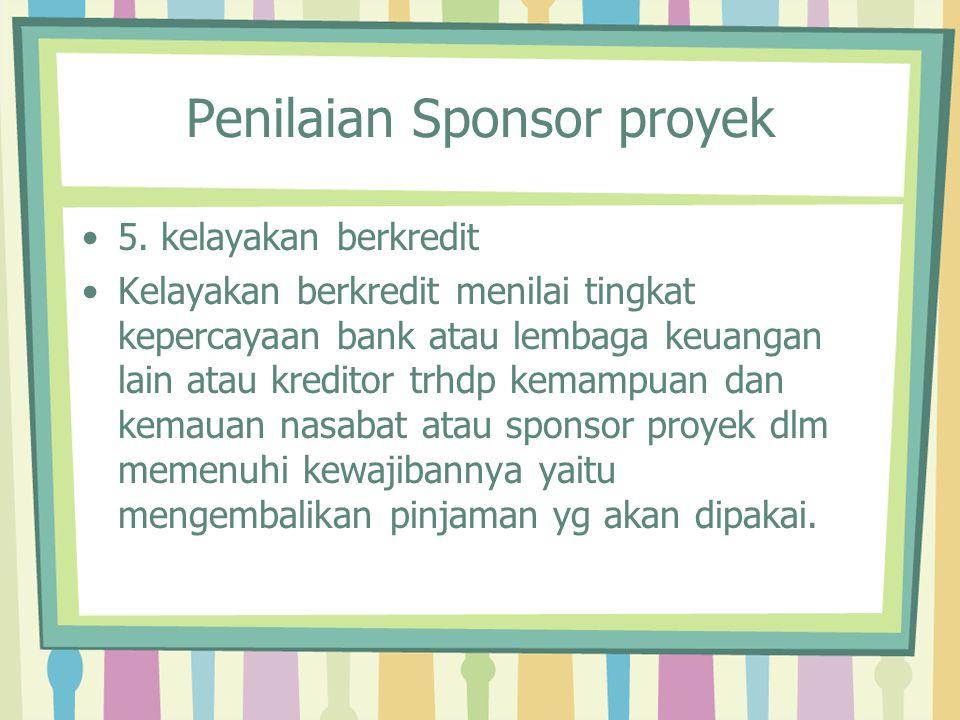 Penilaian Sponsor proyek 5. kelayakan berkredit Kelayakan berkredit menilai tingkat kepercayaan bank atau lembaga keuangan lain atau kreditor trhdp ke