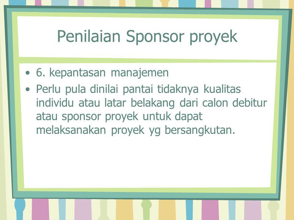 Penilaian Sponsor proyek 6. kepantasan manajemen Perlu pula dinilai pantai tidaknya kualitas individu atau latar belakang dari calon debitur atau spon