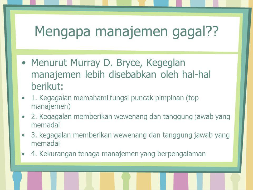 Mengapa manajemen gagal?? Menurut Murray D. Bryce, Kegeglan manajemen lebih disebabkan oleh hal-hal berikut: 1. Kegagalan memahami fungsi puncak pimpi