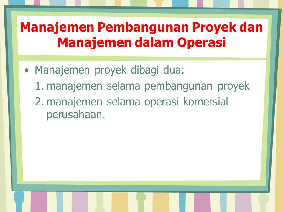 Manajemen Pembangunan Proyek dan Manajemen dalam Operasi Manajemen proyek dibagi dua: 1.manajemen selama pembangunan proyek 2.manajemen selama operasi