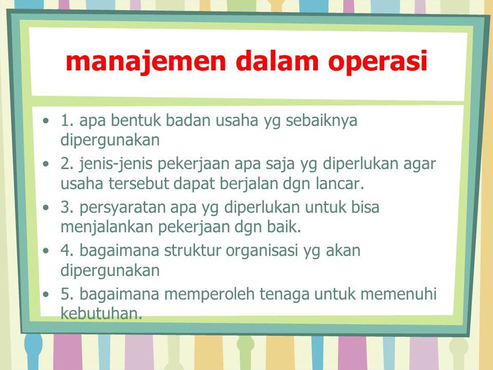 manajemen dalam operasi 1. apa bentuk badan usaha yg sebaiknya dipergunakan 2. jenis-jenis pekerjaan apa saja yg diperlukan agar usaha tersebut dapat