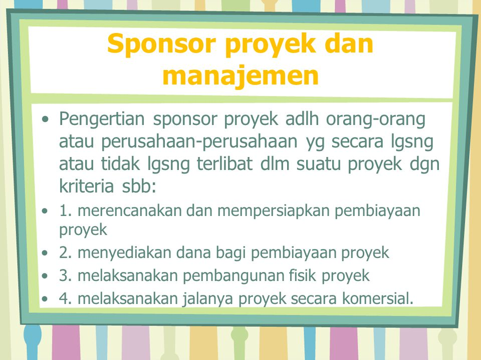 Sponsor Proyek Sponsor proyek adalah klien, konsumen atau manajer organsasi yang akan bertindak sebagai pejuang untuk proyek dan memberikan sumberdaya organisasi dan arahan apabila diperlukan