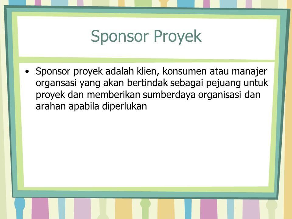 Sponsor Proyek Sponsor proyek adalah klien, konsumen atau manajer organsasi yang akan bertindak sebagai pejuang untuk proyek dan memberikan sumberdaya