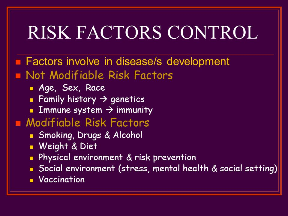 RISK FACTORS CONTROL Factors involve in disease/s development Not Modifiable Risk Factors Age, Sex, Race Family history  genetics Immune system  immunity Modifiable Risk Factors Smoking, Drugs & Alcohol Weight & Diet Physical environment & risk prevention Social environment (stress, mental health & social setting) Vaccination
