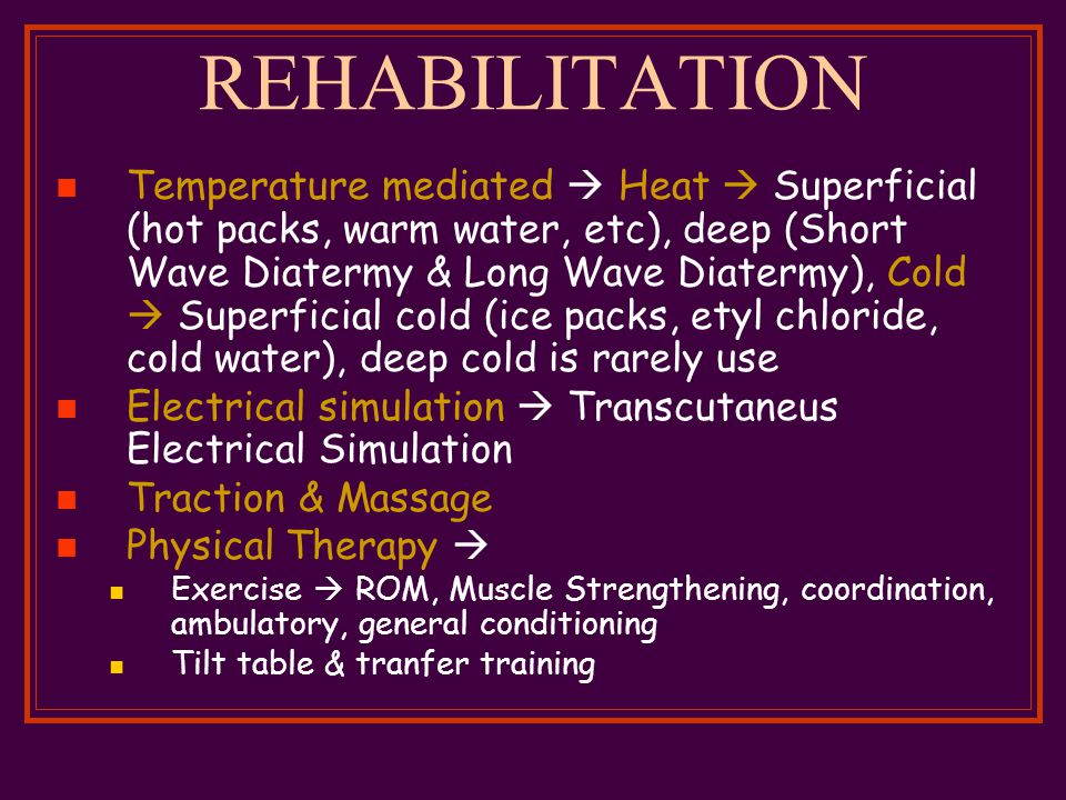 REHABILITATION Temperature mediated  Heat  Superficial (hot packs, warm water, etc), deep (Short Wave Diatermy & Long Wave Diatermy), Cold  Superficial cold (ice packs, etyl chloride, cold water), deep cold is rarely use Electrical simulation  Transcutaneus Electrical Simulation Traction & Massage Physical Therapy  Exercise  ROM, Muscle Strengthening, coordination, ambulatory, general conditioning Tilt table & tranfer training