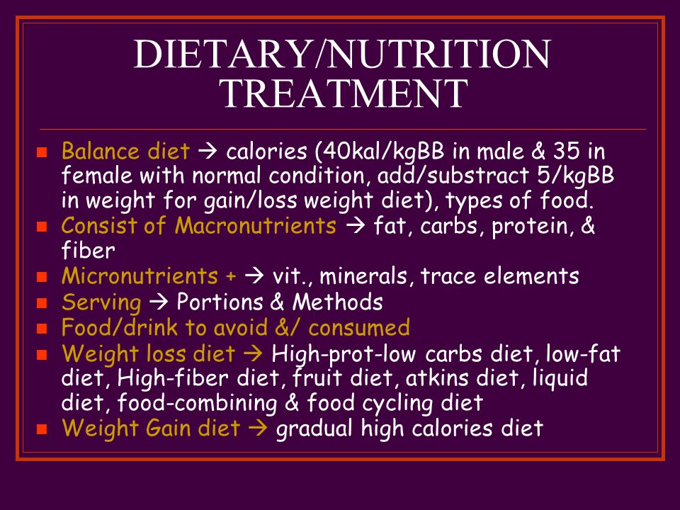 DIETARY/NUTRITION TREATMENT Balance diet  calories (40kal/kgBB in male & 35 in female with normal condition, add/substract 5/kgBB in weight for gain/loss weight diet), types of food.