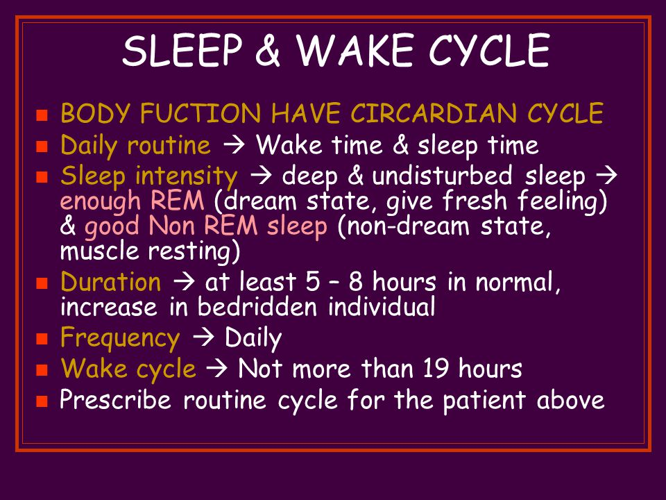 SLEEP & WAKE CYCLE BODY FUCTION HAVE CIRCARDIAN CYCLE Daily routine  Wake time & sleep time Sleep intensity  deep & undisturbed sleep  enough REM (dream state, give fresh feeling) & good Non REM sleep (non-dream state, muscle resting) Duration  at least 5 – 8 hours in normal, increase in bedridden individual Frequency  Daily Wake cycle  Not more than 19 hours Prescribe routine cycle for the patient above