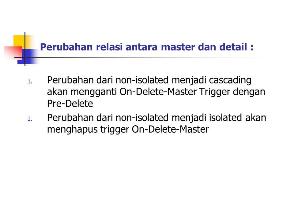 Perubahan relasi antara master dan detail : 1. Perubahan dari non-isolated menjadi cascading akan mengganti On-Delete-Master Trigger dengan Pre-Delete