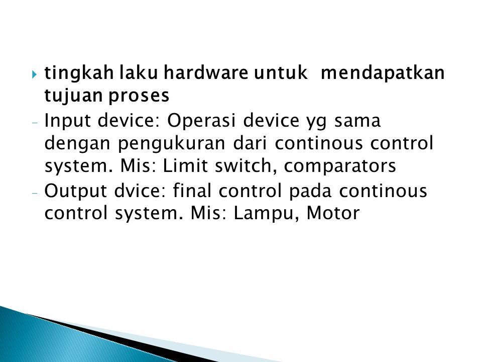  tingkah laku hardware untuk mendapatkan tujuan proses - Input device: Operasi device yg sama dengan pengukuran dari continous control system. Mis: L