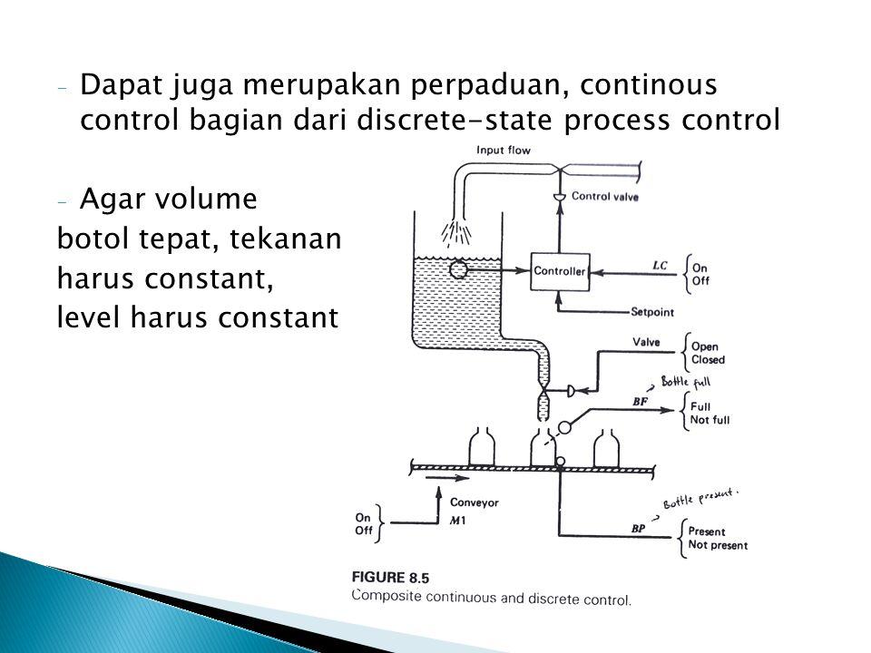 - Dapat juga merupakan perpaduan, continous control bagian dari discrete-state process control - Agar volume botol tepat, tekanan harus constant, leve