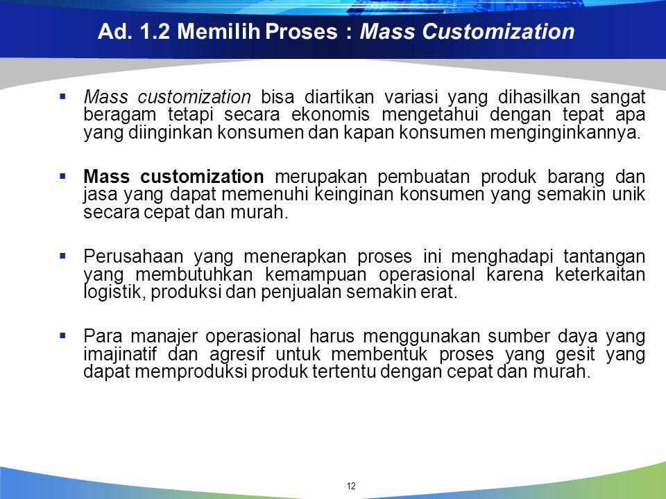 Ad. 1.2 Memilih Proses : Mass Customization  Mass customization bisa diartikan variasi yang dihasilkan sangat beragam tetapi secara ekonomis mengetah