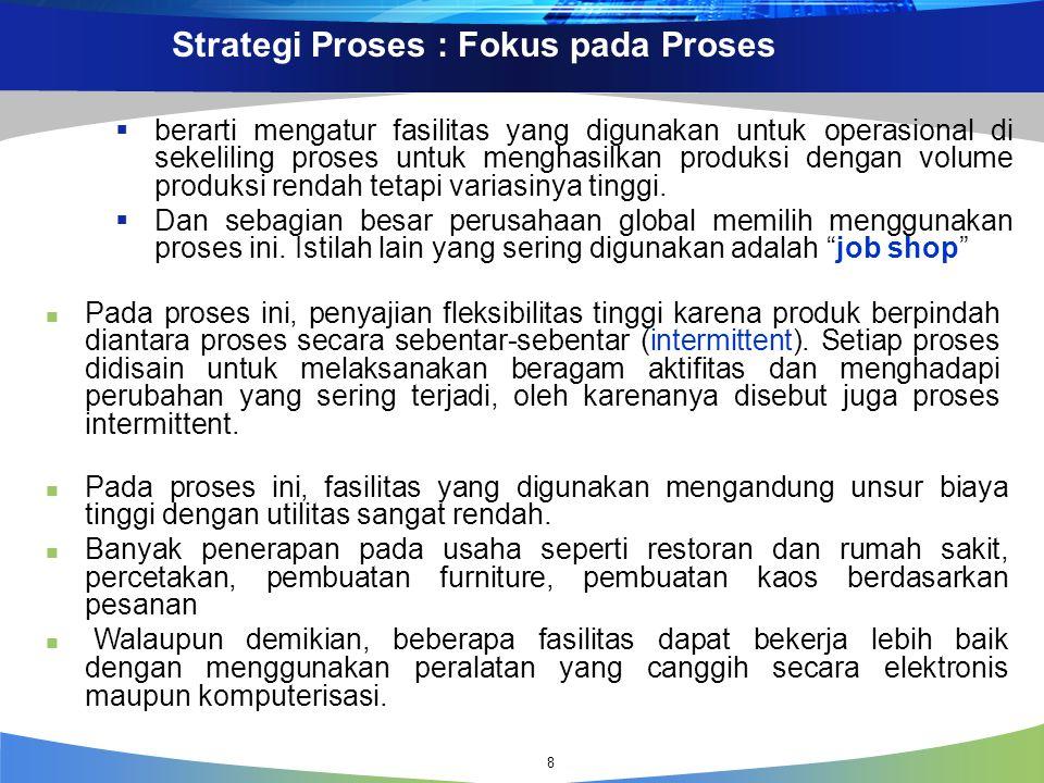 Strategi Proses : Fokus pada Proses  berarti mengatur fasilitas yang digunakan untuk operasional di sekeliling proses untuk menghasilkan produksi dengan volume produksi rendah tetapi variasinya tinggi.