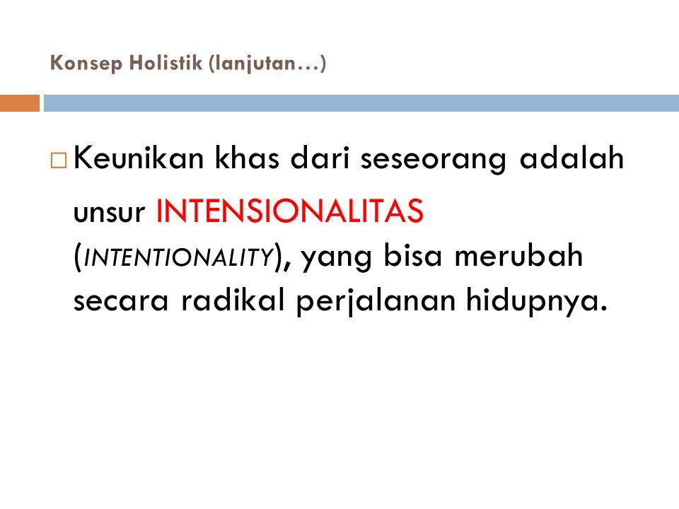 Konsep Holistik (lanjutan…)   Keunikan khas dari seseorang adalah unsur INTENSIONALITAS ( INTENTIONALITY ), yang bisa merubah secara radikal perjala