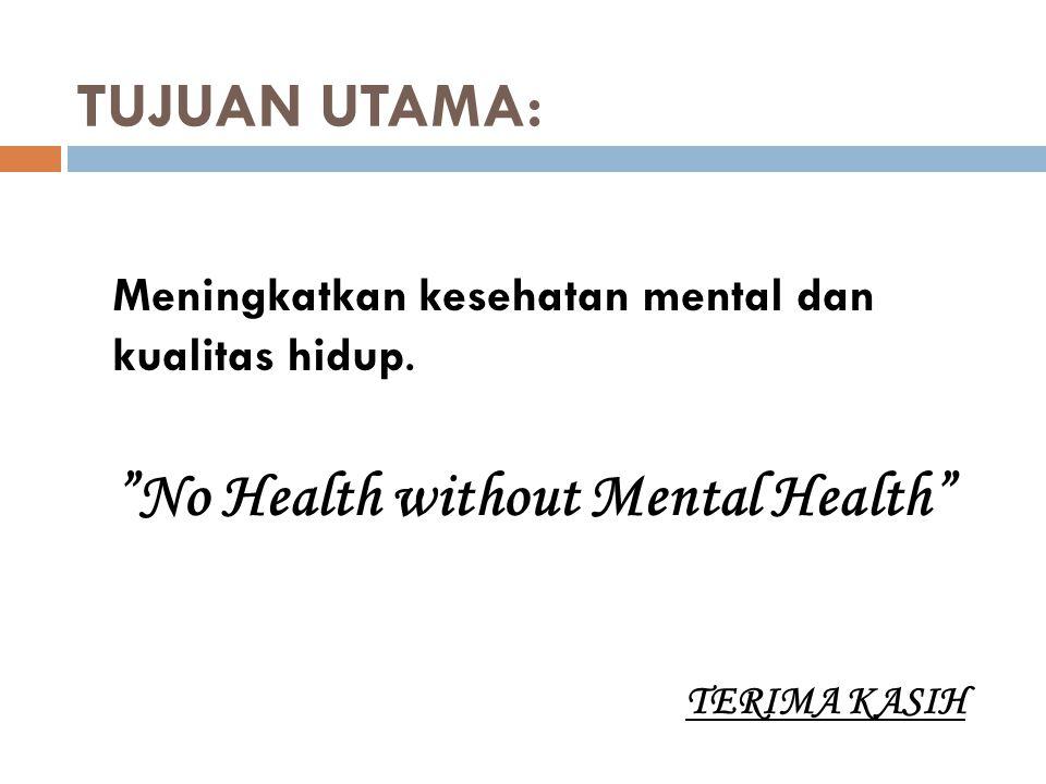 """TUJUAN UTAMA: Meningkatkan kesehatan mental dan kualitas hidup. """"No Health without Mental Health"""" TERIMA KASIH"""
