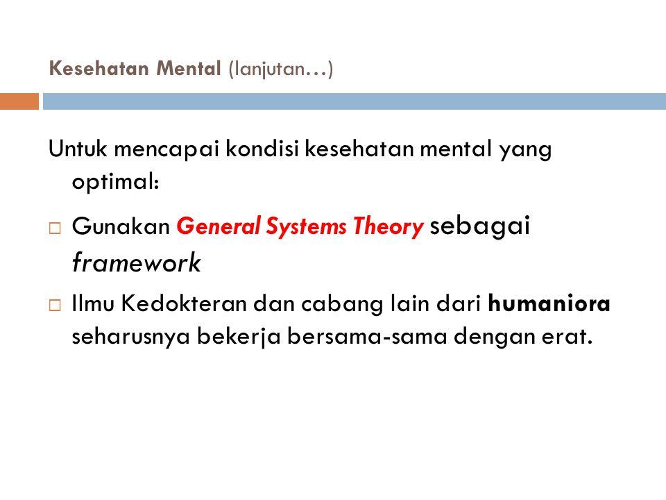 Kesehatan Mental (lanjutan…)  Untuk mencapai kondisi kesehatan mental yang optimal:  Gunakan General Systems Theory sebagai framework  Ilmu Kedokte
