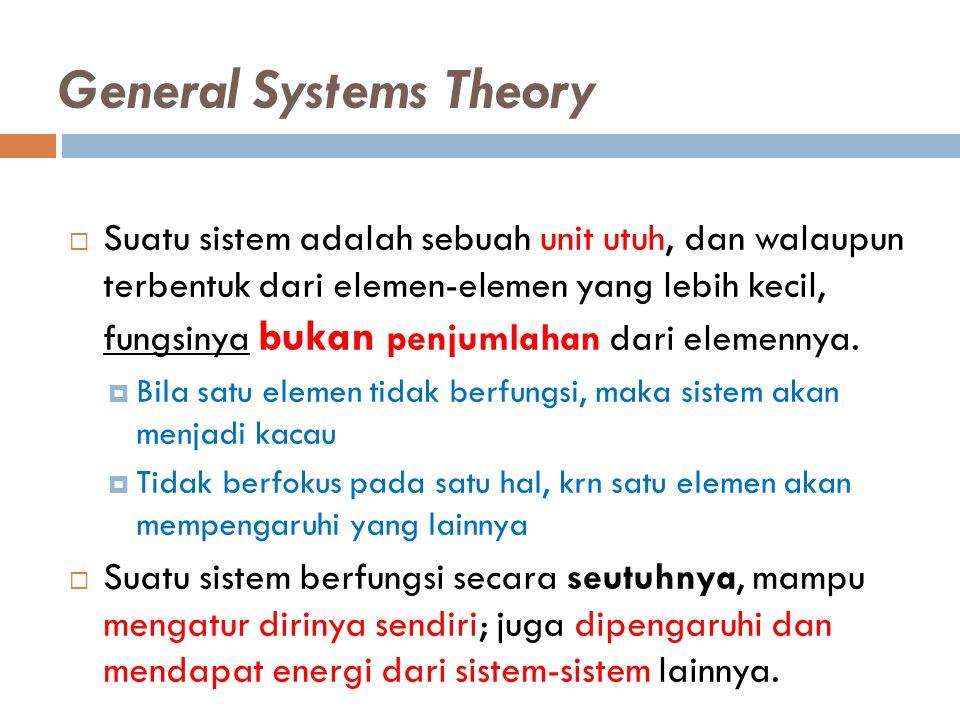General Systems Theory  Suatu sistem adalah sebuah unit utuh, dan walaupun terbentuk dari elemen-elemen yang lebih kecil, fungsinya bukan penjumlahan