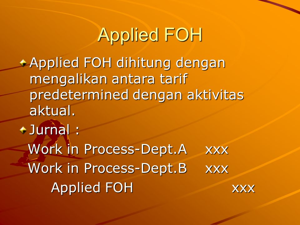 Applied FOH Applied FOH dihitung dengan mengalikan antara tarif predetermined dengan aktivitas aktual. Jurnal : Work in Process-Dept.A xxx Work in Pro