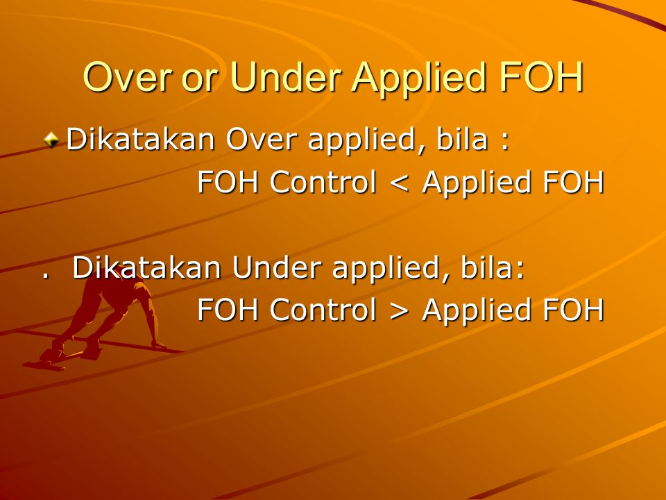 Over or Under Applied FOH Dikatakan Over applied, bila : FOH Control < Applied FOH FOH Control < Applied FOH. Dikatakan Under applied, bila: FOH Contr