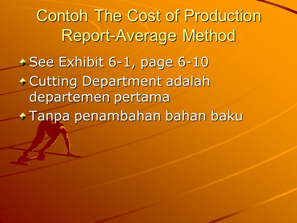 Contoh The Cost of Production Report-Average Method See Exhibit 6-1, page 6-10 Cutting Department adalah departemen pertama Tanpa penambahan bahan bak