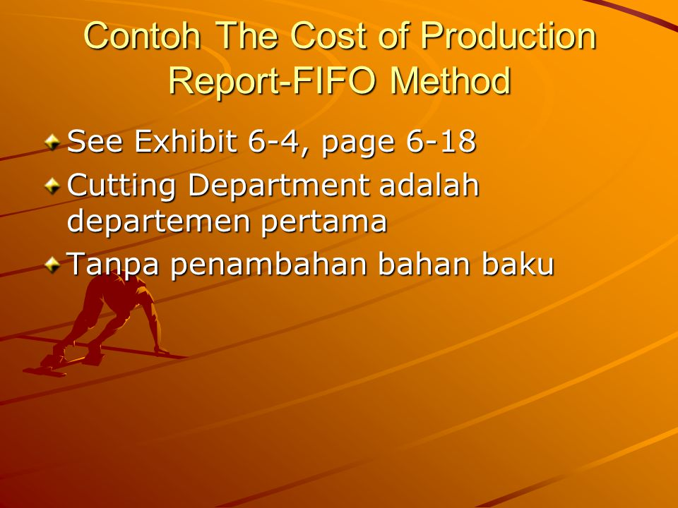 Contoh The Cost of Production Report-FIFO Method See Exhibit 6-4, page 6-18 Cutting Department adalah departemen pertama Tanpa penambahan bahan baku