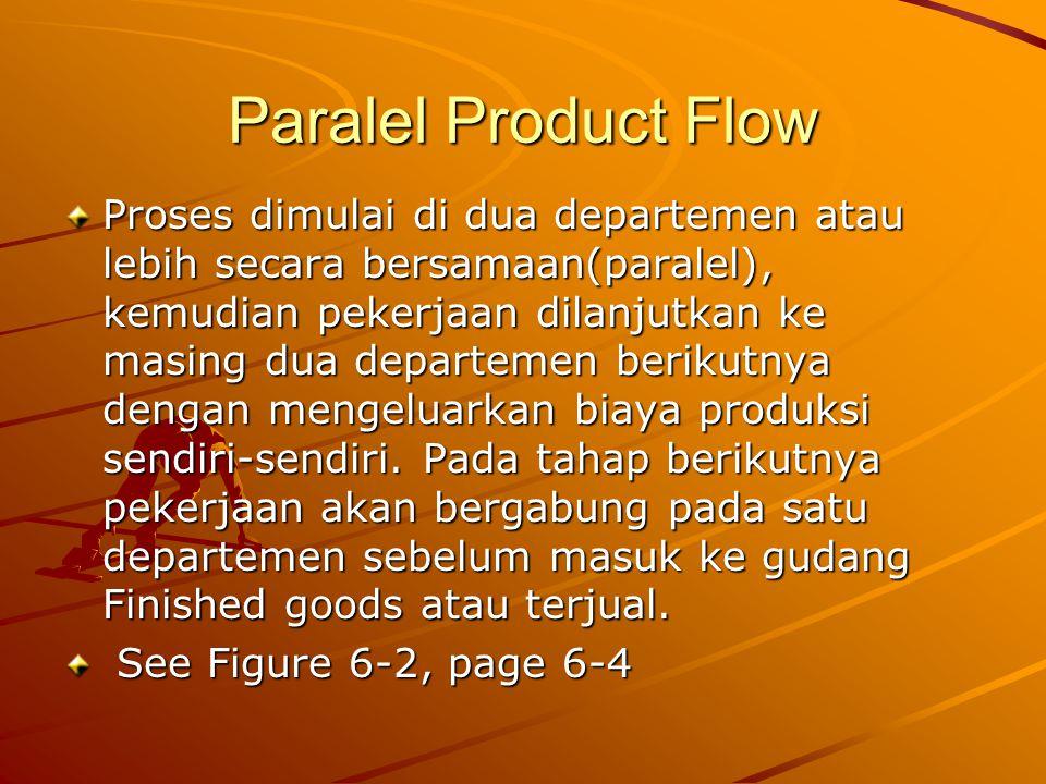 Paralel Product Flow Proses dimulai di dua departemen atau lebih secara bersamaan(paralel), kemudian pekerjaan dilanjutkan ke masing dua departemen berikutnya dengan mengeluarkan biaya produksi sendiri-sendiri.