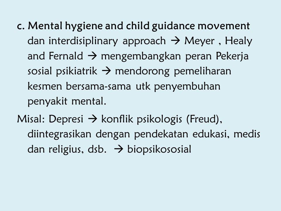c. Mental hygiene and child guidance movement dan interdisiplinary approach  Meyer, Healy and Fernald  mengembangkan peran Pekerja sosial psikiatrik