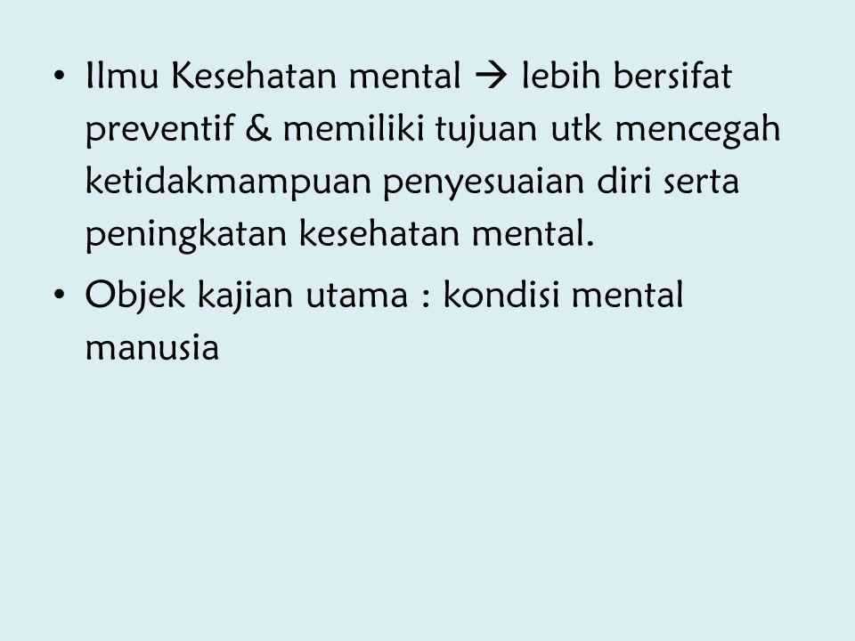 Ilmu Kesehatan mental  lebih bersifat preventif & memiliki tujuan utk mencegah ketidakmampuan penyesuaian diri serta peningkatan kesehatan mental. Ob