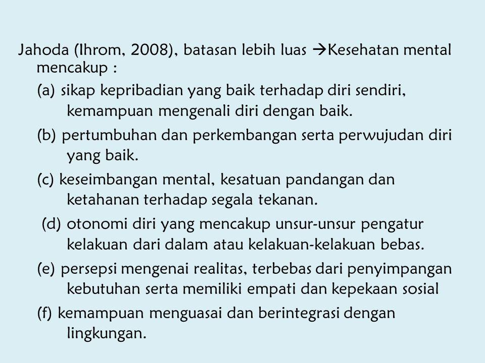Jahoda (Ihrom, 2008), batasan lebih luas  Kesehatan mental mencakup : (a) sikap kepribadian yang baik terhadap diri sendiri, kemampuan mengenali diri